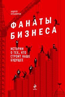 Кузьмичев А.Д. - Фанаты бизнеса. Истории о тех, кто строит наше будущее обложка книги