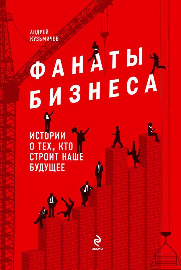Фанаты бизнеса. Истории о тех, кто строит наше будущее Кузьмичев А.Д.