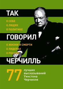 Хьюмс Д. - Так говорил Черчилль: о себе, о людях, о политике обложка книги