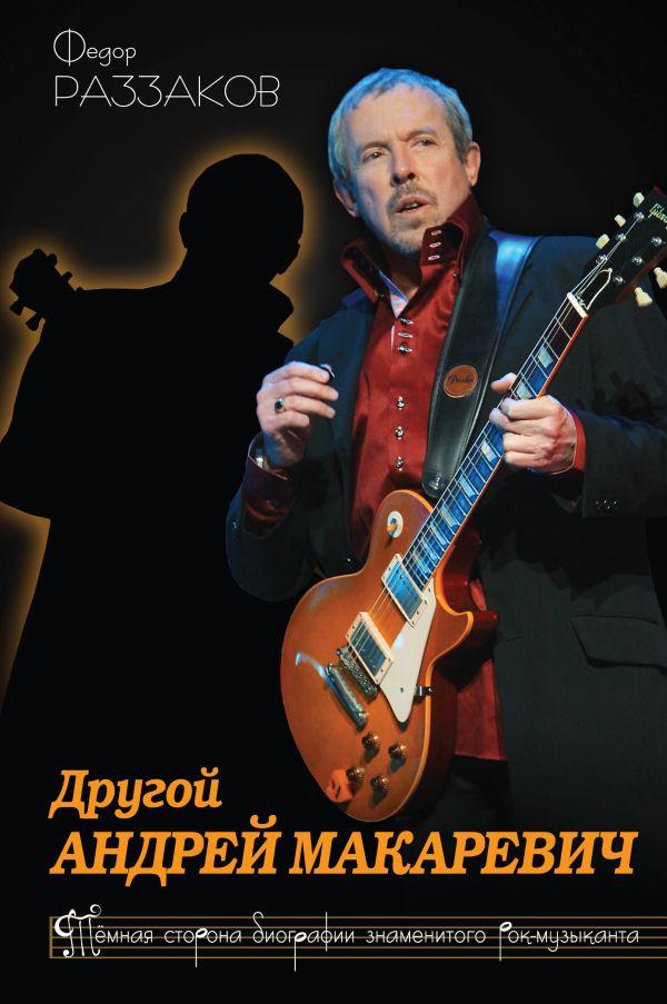 Другой Андрей Макаревич. Темная сторона биографии знаменитого рок-музыканта Раззаков Ф.И.