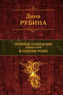 Рубина Д. - Полное собрание повестей в одном томе обложка книги