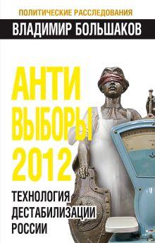 Большаков В.В. - АНТИ-ВЫБОРЫ 2012. Технология дестабилизации России обложка книги