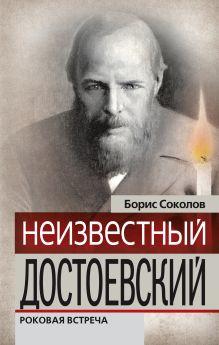 Обложка Неизвестный Достоевский. Роковая встреча Борис Соколов