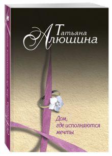 Алюшина Т.А. - Дом, где исполняются мечты обложка книги