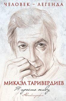 Обложка Я просто живу. Автобиография Микаэла Таривердиева Микаэл Таривердиев