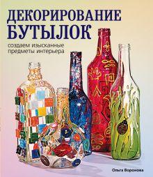 Воронова О.В. - Декорирование бутылок: создаем изысканные предметы интерьера обложка книги