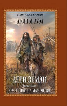 Ауэл Дж.М. - Дети Земли. Книга третья. Охотники на мамонтов обложка книги