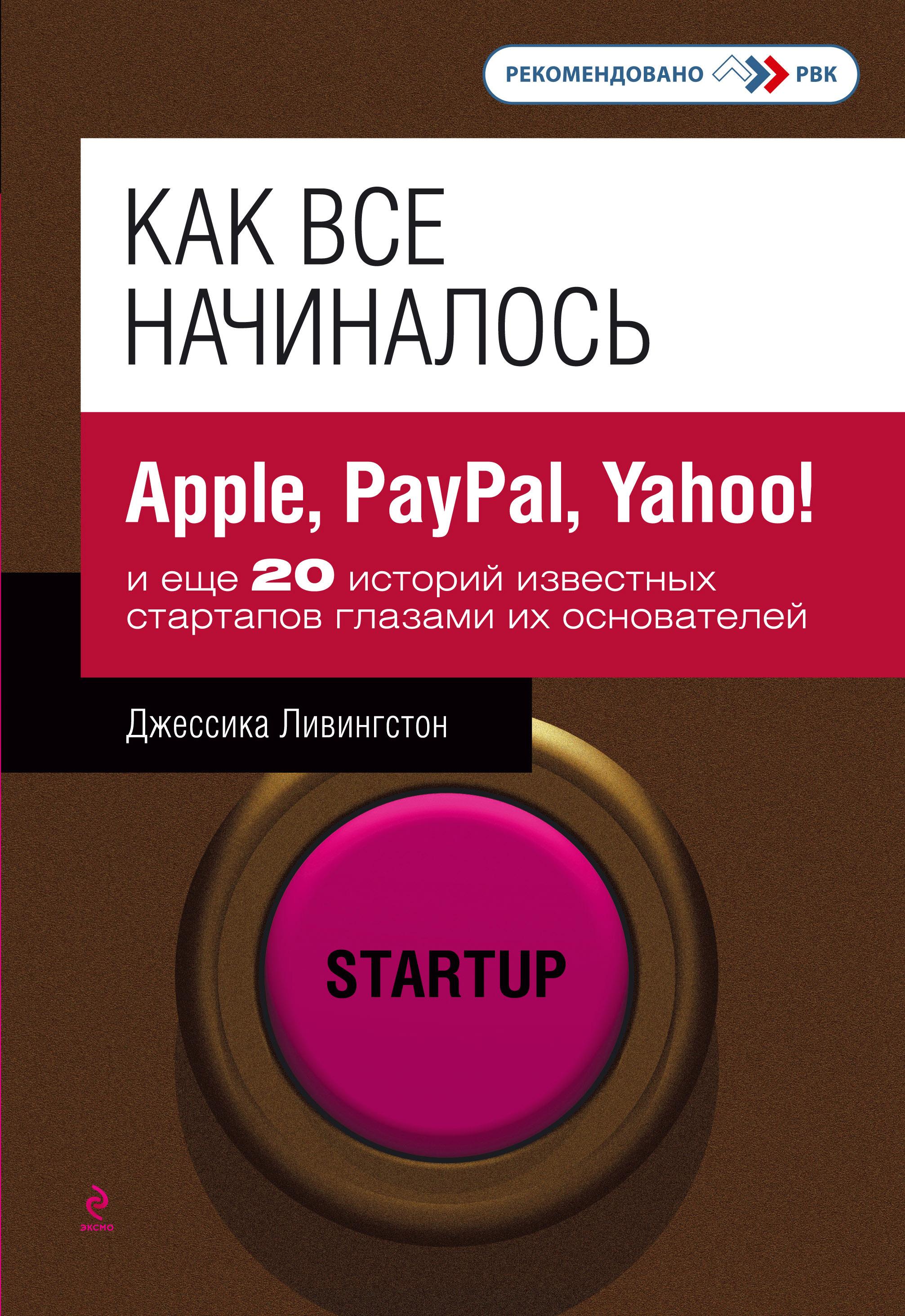 Как все начиналось: Apple, PayPal, Yahoo! и еще 20 историй известных стартапов глазами их основателей ( Ливингстон Д.  )
