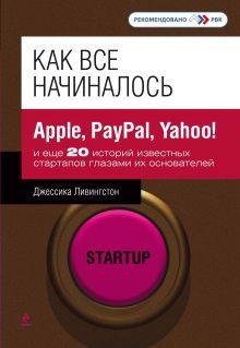 Ливингстон Д. - Как все начиналось: Apple, PayPal, Yahoo! и еще 20 историй известных стартапов глазами их основателей обложка книги
