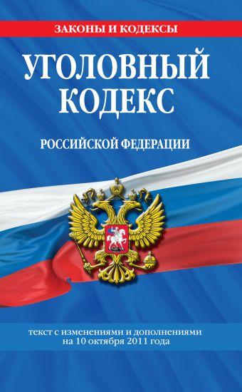 Уголовный кодекс Российской Федерации : текст с изм. и доп. на 10 октября 2011 г.
