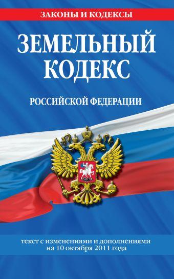 Земельный кодекс Российской Федерации : текст с изм. и доп. на 10 октября 2011 г.