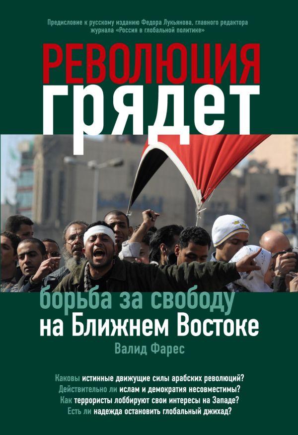 Революция грядет: борьба за свободу на Ближнем Востоке Фарес В.