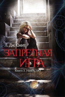 Смит Л. Дж. - Запретная игра. Книга 3. Убийство обложка книги