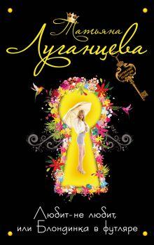 Луганцева Т.И. - Любит-не любит, или Блондинка в футляре обложка книги