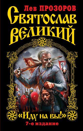 """Святослав Великий. """"Иду на вы!"""" 7-е издание Прозоров Л."""