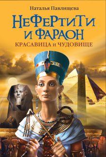 Павлищева Н.П. - Нефертити и фараон. Красавица и чудовище обложка книги