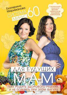 Мириманова Е.В. - Система минус 60 для будущих мам. Как родить здорового ребенка и не потерять при этом фигуру обложка книги