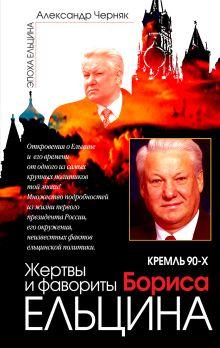 Черняк А.В. - Кремль 90-х. Жертвы и фавориты Бориса Ельцина обложка книги