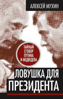 Мухин А.А. - Ловушка для Президента. Тайный сговор Путина и Медведева обложка книги