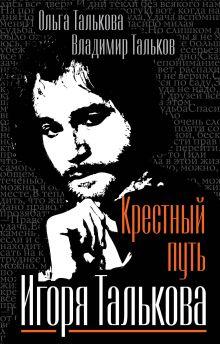 Талькова О.Ю., Тальков В.В. - Крестный путь Игоря Талькова обложка книги