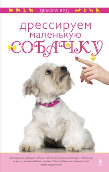 Обложка Дрессируем маленькую собачку Дебора Вуд