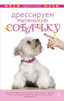 Вуд Д. - Дрессируем маленькую собачку обложка книги