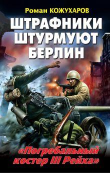 Кожухаров Р.Р. - Штрафники штурмуют Берлин. «Погребальный костер III Рейха» обложка книги
