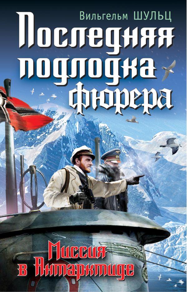 Последняя подлодка фюрера. Миссия в Антарктиде Шульц В.