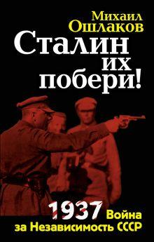 Ошлаков М.Ю. - Сталин их побери! 1937: Война за Независимость СССР обложка книги