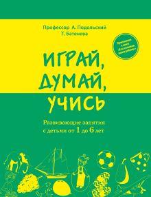 Подольский А., Батенева Т. - Играй, думай, учись. Развивающие занятия с детьми от 1 до 6 лет обложка книги