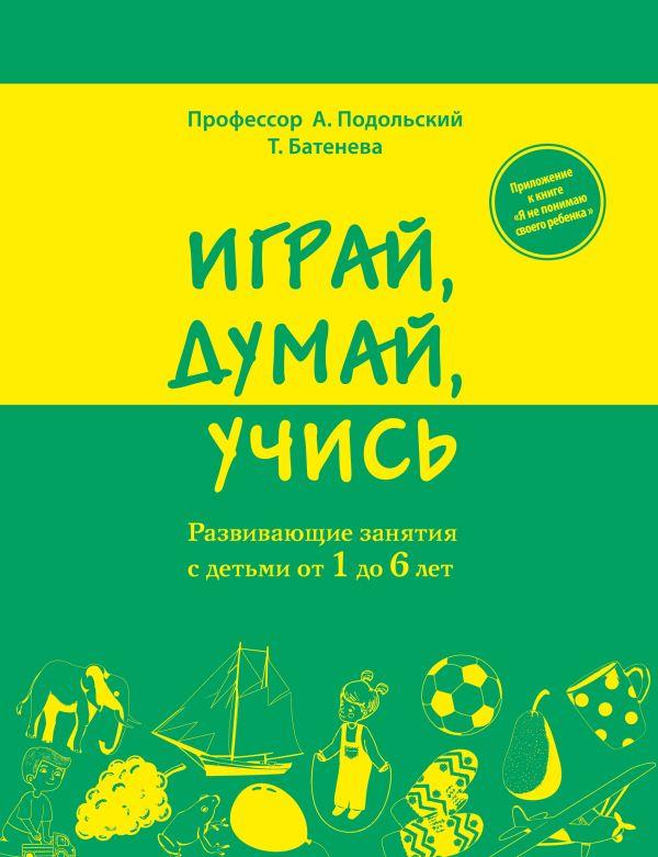 Играй, думай, учись. Развивающие занятия с детьми от 1 до 6 лет Подольский А., Батенева Т.