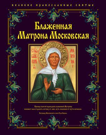 Блаженная Матрона Московская Владимирова Е., сост.