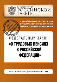 """Федеральный закон """"О трудовых пенсиях в Российской Федерации"""". Текст с изменениями и дополнениями на 2011 год"""