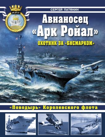 Авианосец «Арк Ройал». Охотник за «Бисмарком» Патянин С.В.