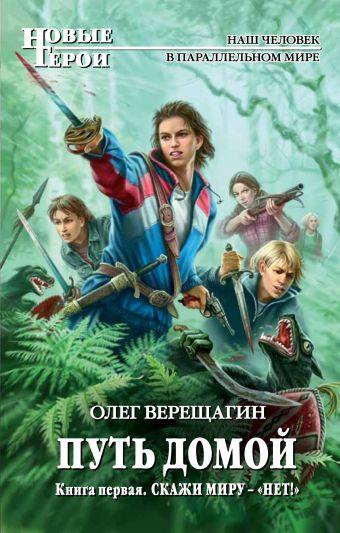 Путь домой. Книга первая. Скажи миру — «НЕТ!» Верещагин О.Н.