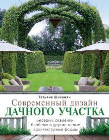 Шиканян Т. - Современный дизайн дачного участка. Беседки, скамейки, барбекю и другие малые архитектурные формы обложка книги