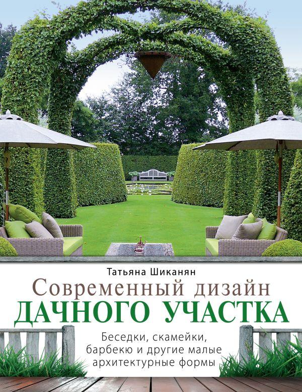 Современный дизайн дачного участка. Беседки, скамейки, барбекю и другие малые архитектурные формы Шиканян Т.