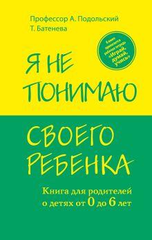 Подольский А., Батенева Т. - Я не понимаю своего ребенка. Книга для родителей о детях от 0 до 6 лет обложка книги