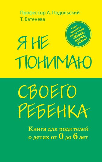 Я не понимаю своего ребенка. Книга для родителей о детях от 0 до 6 лет Подольский А., Батенева Т.