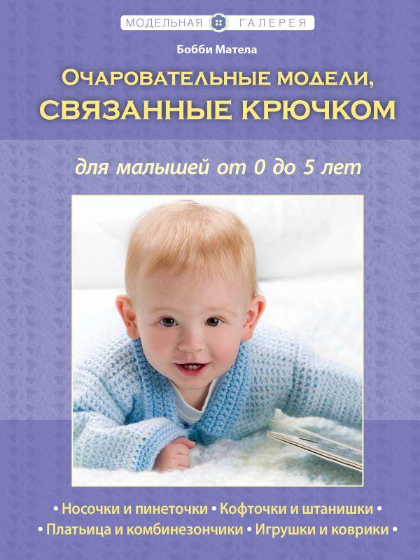 Очаровательные модели, связанные крючком, для малышей от 0 до 5 лет (Рукоделие. Модельная галерея) Матела Б.