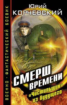 Корчевский Ю.Г. - СМЕРШ времени. Чистильщик из будущего обложка книги