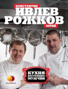 Обложка Кухня настоящих мужчин Ивлев К., Рожков Ю