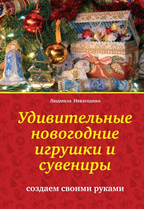 Удивительные новогодние игрушки и сувениры: создаем своими руками Невзгодина Л.В.