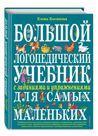 Большой логопедический учебник с заданиями и упражнениями для самых маленьких Косинова Е.М.