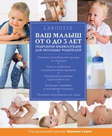 Обложка Ваш малыш от 0 до 3 лет. Энциклопедия Larousse для молодых родителей