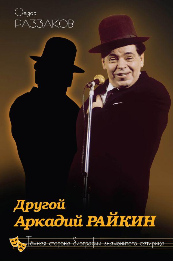 Другой Аркадий Райкин. Темная сторона биографии знаменитого сатирика Раззаков Ф.И.