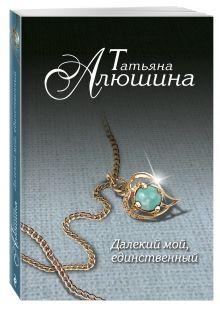Алюшина Т.А. - Далекий мой, единственный... обложка книги