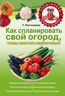 Плотникова Т.Ф. - Как спланировать свой огород, чтобы получить сверхурожай обложка книги