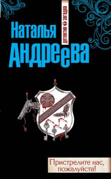 Андреева Н. - Пристрелите нас, пожалуйста! обложка книги