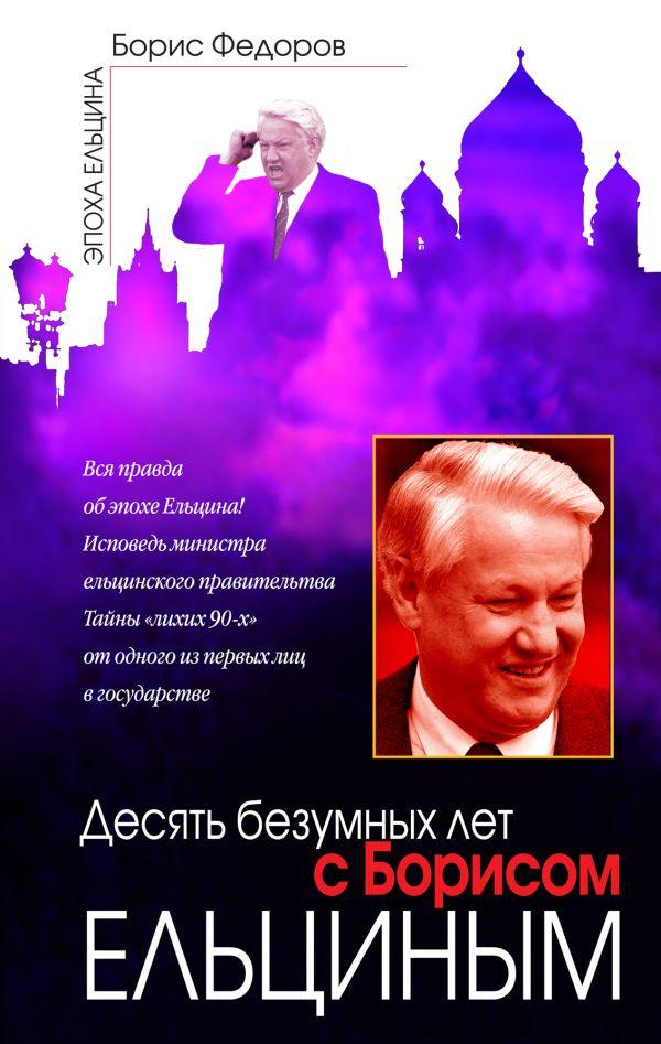Десять безумных лет с Борисом Ельциным Федоров Б.Г.